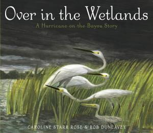 OVER IN THE WETLANDS by Caroline Rose Starr; Illustrator: Rob Dunlavey; Author's Agent: Tracey Adams, Adams Literary